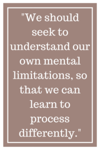 We should seek to understand our own mental limitations, so that we can learn to process differently.