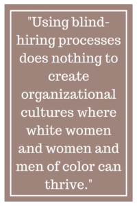 Using blind-hiring processes does nothing to create organizational cultures where white women and women and men of color can thrive.