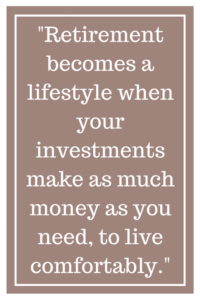 Retirement becomes a lifestyle when your investments make as much money as you need, to live comfortably.