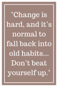 Change is hard, and it's normal to fall back into old habits... Don't beat yourself up.