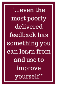 even the most poorly delivered feedback has something you can learn from and use to improve yourself.
