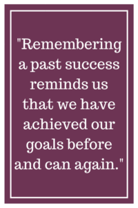 Remembering a past success reminds us that we have achieved our goals before and can again.