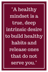 A healthy mindset is a true, deep intrinsic desire to build healthy habits and release ones that do not serve you.