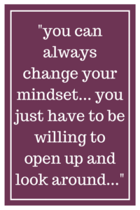 you can always change your mindset... you just have to be willing to open up and look around...