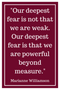Our deepest fear is not that we are weak. Our deepest fear is that we are powerful beyond measure. -Marianne Williamson