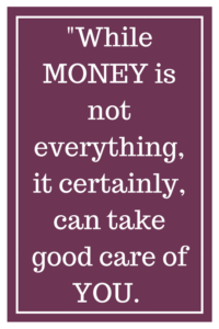 While MONEY is not everything, it certainly, can take good care of YOU