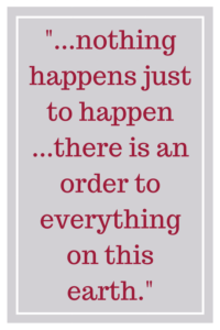 nothing happens just to happen...there is an order to everything on this earth.