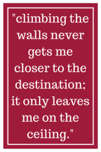 climbing the walls never gets me closer to the destination; it only leaves me on the ceiling.