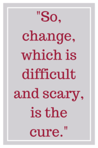 So, change, which is difficult and scary, is the cure.