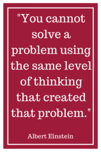 """You cannot solve a problem using the same level of thinking that created that problem.""- Albert Einstein"