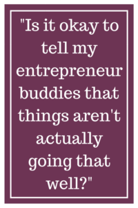 Is it okay to tell my entrepreneur buddies that things aren't actually going that well?
