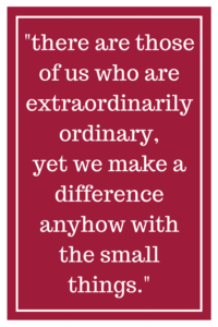there are those of us who are extraordinarily ordinary, yet we make a difference anyhow with the small things