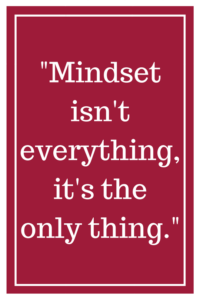 Mindset isn't everything, it's the only thing