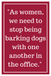 As women, we need to stop being barking dogs with one another in the office.