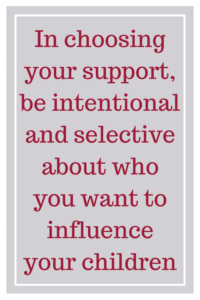 In choosing your support, be intentional and selective about who you want to influence your children.