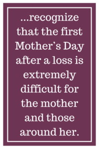 ...recognize that the first Mother's Day after a loss is extremely difficult for the mother and those around her.