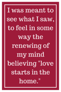 "I was meant to see what I saw, to feel in some way the renewing of my mind believing ""love starts in the home."""