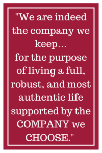 We are indeed the company we keep... for the purpose of living a full, robust, and most authentic life supported by the COMPANY we CHOOSE.