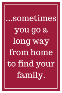 ...sometimes you go a long way from home to find your family.