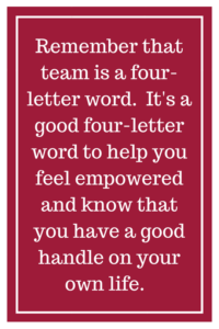Remember that team is a four-letter word.  It's a good four-letter word to help you feel empowered and know that you have a good handle on your own life.