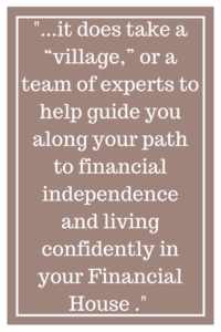 "...it does take a ""village"" or a team of experts to help guide you along your path to financial independence and living confidently in your Financial House..."