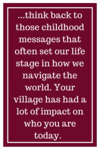 ...think back to those childhood messages that often set our life stage in how we navigate the world. Your village has had a lot of impact on who you are today.