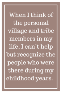 When I think of the personal village and tribe members in my life, I can't help but recognize the people who were there during my childhood years.