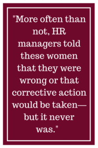 More often than not, human resource managers told these women that they were wrong or that corrective action would be taken—but it never was.
