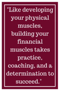 Like developing your physical muscles, building your financial muscles takes practice, coaching, and a determination to succeed.