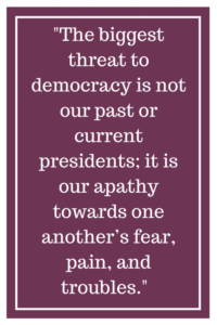 The biggest threat to democracy is not our past or current presidents; it is our apathy towards one another's fear, pain, and troubles.