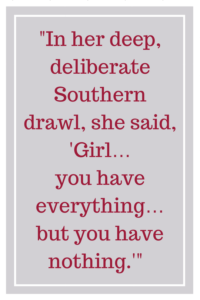 "In her deep, deliberate Southern drawl, she said, ""Girl… you have everything… but you have nothing."""