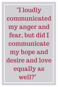 I loudly communicated my anger and fear, but did I communicate my hope and desire and love equally as well?