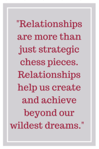 Relationships are more than just strategic chess pieces. Relationships help us create and achieve beyond our wildest dreams.