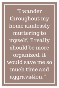 "I wander throughout my home aimlessly muttering to myself, ""I really should be more organized, it would save me so much time and aggravation.'"