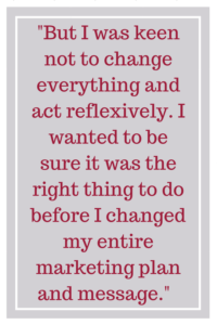 But I was keen not to change everything and act reflexively. I wanted to be sure it was the right thing to do before I changed my entire marketing plan and message.