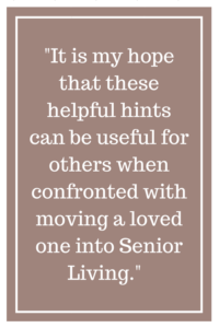 It is my hope that these helpful hints can be useful for others when confronted with moving a loved one into Senior Living.