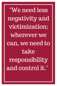 We need less negativity and victimization; wherever we can, we need to take responsibility and control it.