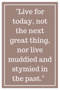 Live for today, not the next great thing, nor live muddied and stymied in the past.