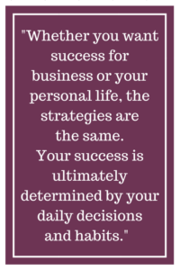 Whether you want success for business or your personal life, the strategies are the same. Your success is ultimately determined by your daily decisions and habits