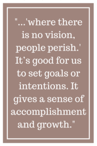 "where there is no vision, people perish."" It's good for us to set goals or intentions. It gives a sense of accomplishment and growth"