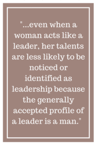 ...even when a woman acts like a leader, her talents are less likely to be noticed or identified as leadership because the generally accepted profile of a leader is a man.