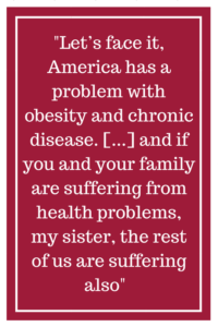 Let's face it, America has a problem with obesity and chronic disease...and if you and your family are suffering from health problems, my sister, the rest of us are suffering also.
