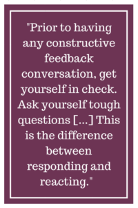 Prior to having any constructive feedback conversation, get yourself in check. Ask yourself tough questions [...] This is the difference between responding and reacting.