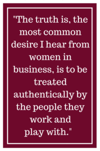 The truth is, the most common desire I hear from women in business, is to be treated authentically by the people they work and play with.