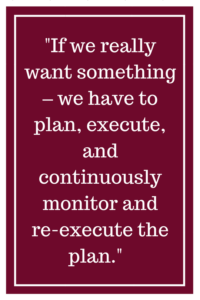 If we really want something – we have to plan, execute, and continuously monitor and re-execute the plan.