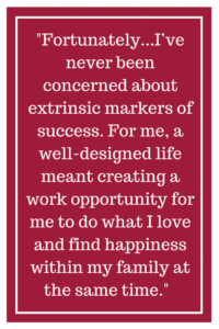 Fortunately for me, I've never been concerned about extrinsic markers of success. For me, a well-designed life meant creating a work opportunity for me to do what I love and find happiness within my family at the same time.