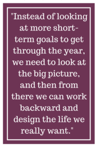 Instead of looking at more short-term goals to get through the year, we need to look at the big picture, and then from there we can work backward and design the life we really want.