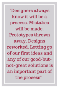 Designers always know it will be a process. Mistakes will be made. Prototypes thrown away. Designs reworked. Letting go of our first ideas and any of our good-but-not-great solutions is an important part of the process.