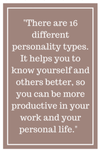 There are 16 different personality types. It helps you to know yourself and others better, so you can be more productive in your work and your personal life.
