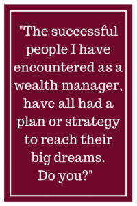 The successful people I have encountered as a wealth manager, have all had a plan or strategy to reach their big dreams. Do you?
